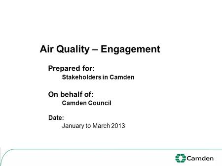 Air Quality – Engagement Prepared for: Stakeholders in Camden On behalf of: Camden Council Date: January to March 2013.