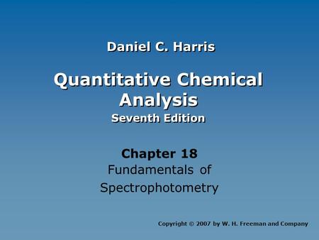 Quantitative Chemical Analysis Seventh Edition Quantitative Chemical Analysis Seventh Edition Chapter 18 Fundamentals of Spectrophotometry Copyright ©