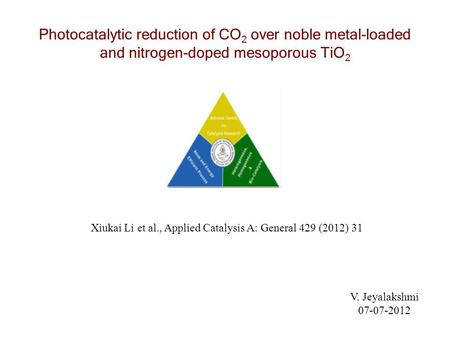 Photocatalytic reduction of CO 2 over noble metal-loaded and nitrogen-doped mesoporous TiO 2 V. Jeyalakshmi 07-07-2012 Xiukai Li et al., Applied Catalysis.