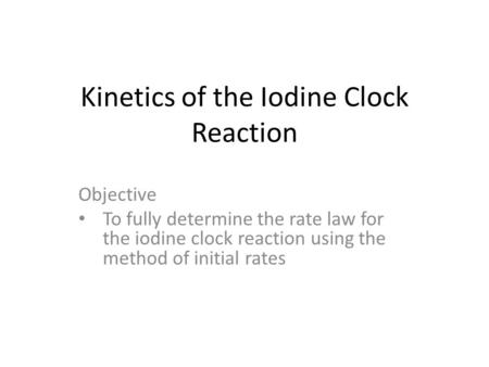 Kinetics of the Iodine Clock Reaction Objective To fully determine the rate law for the iodine clock reaction using the method of initial rates.