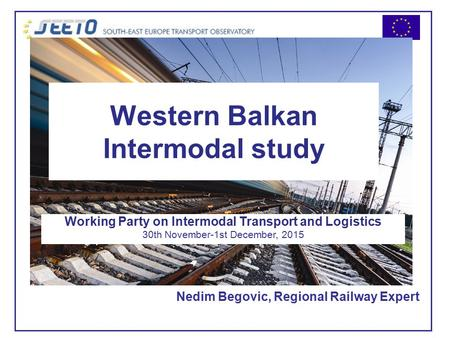 Western Balkan Intermodal study Nedim Begovic, Regional Railway Expert Working Party on Intermodal Transport and Logistics 30th November-1st December,