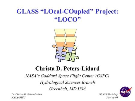 "Dr. Christa D. Peters-Lidard NASA/GSFC GLASS Workshop 26-Aug-03 GLASS ""LOcal-COupled"" Project: ""LOCO"" Christa D. Peters-Lidard NASA's Goddard Space Flight."