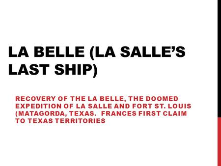 LA BELLE (LA SALLE'S LAST SHIP) RECOVERY OF THE LA BELLE, THE DOOMED EXPEDITION OF LA SALLE AND FORT ST. LOUIS (MATAGORDA, TEXAS. FRANCES FIRST CLAIM TO.