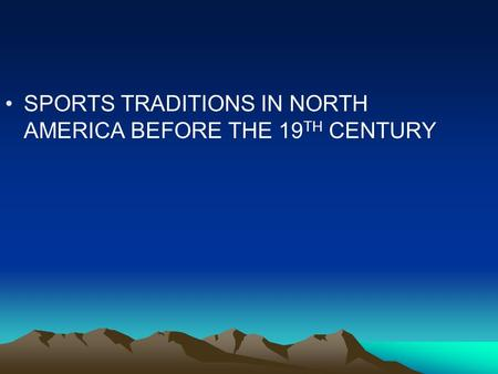 SPORTS TRADITIONS IN NORTH AMERICA BEFORE THE 19 TH CENTURY.