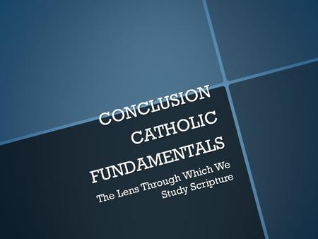 CONCLUSION CATHOLIC FUNDAMENTALS The Lens Through Which We Study Scripture.
