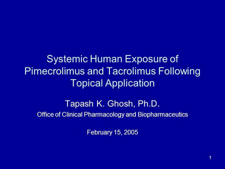 1 Systemic Human Exposure of Pimecrolimus and Tacrolimus Following Topical Application Tapash K. Ghosh, Ph.D. Office of Clinical Pharmacology and Biopharmaceutics.