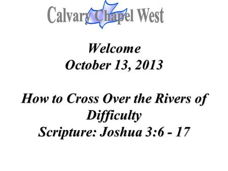 Welcome October 13, 2013 How to Cross Over the Rivers of Difficulty Scripture: Joshua 3:6 - 17 Welcome October 13, 2013 How to Cross Over the Rivers of.