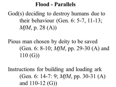 Flood - Parallels God(s) deciding to destroy humans due to their behaviour (Gen. 6: 5-7, 11-13; MfM, p. 28 (A)) Pious man chosen by deity to be saved (Gen.