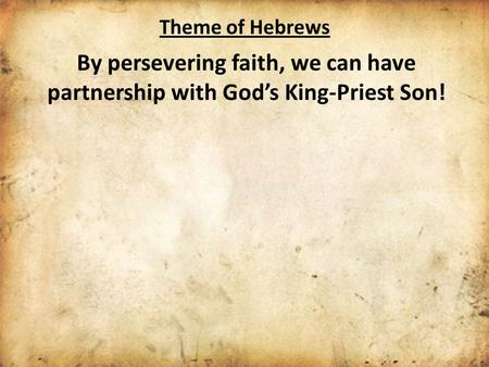 Theme of Hebrews By persevering faith, we can have partnership with God's King-Priest Son!