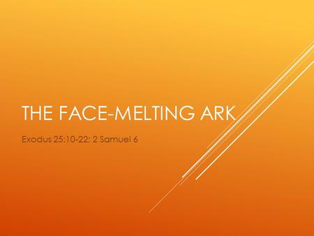THE FACE-MELTING ARK Exodus 25:10-22; 2 Samuel 6.