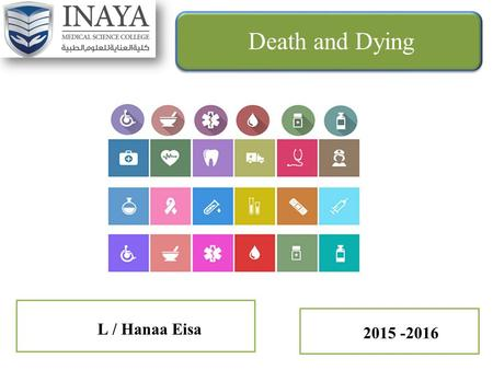 "L / Hanaa Eisa Death and Dying 2015 -2016. Death and Dying Death is ""the final stage of growth and development"" Experienced by everyone and no one escapes."