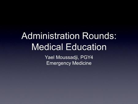 Administration Rounds: Medical Education Yael Moussadji, PGY4 Emergency Medicine.