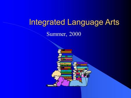 Integrated Language Arts Summer, 2000. Learning the Language Arts l Components of language arts instruction -speaking - listening - reading writing thinking.