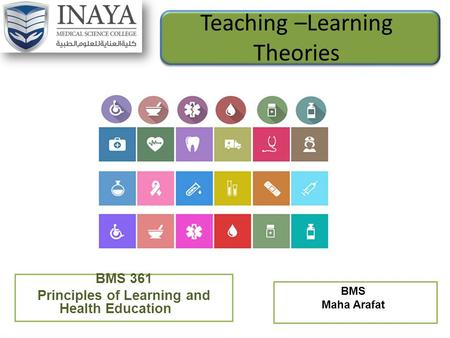 Teaching –Learning Theories BMS 361 Principles of Learning and Health Education BMS Maha Arafat.
