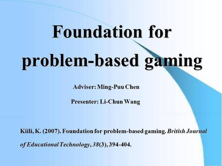 Foundation for problem-based gaming Adviser: Ming-Puu Chen Adviser: Ming-Puu Chen Presenter: Li-Chun Wang Presenter: Li-Chun Wang Kiili, K. (2007). Foundation.