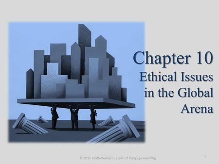 Chapter 10 Ethical Issues in the Global Arena © 2012 South-Western, a part of Cengage Learning 1.
