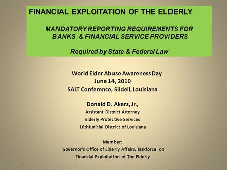 World Elder Abuse Awareness Day June 14, 2010 SALT Conference, Slidell, Louisiana Donald D. Akers, Jr., Assistant District Attorney Elderly Protective.