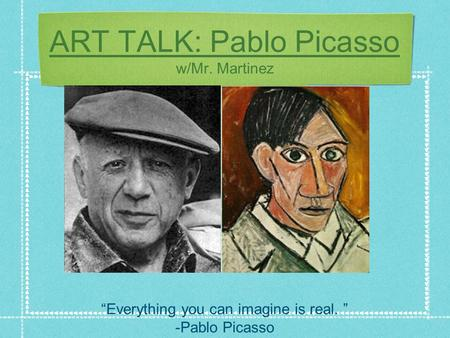"ART TALK: Pablo Picasso w/Mr. Martinez ""Everything you can imagine is real. "" -Pablo Picasso."