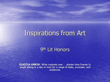 Inspirations from Art 9 th Lit Honors ELACCL9-10W10: Write routinely over … shorter time frames (a single sitting or a day or two) for a range of tasks,