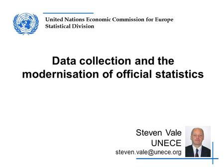 United Nations Economic Commission for Europe Statistical Division Data collection and the modernisation of official statistics Steven Vale UNECE
