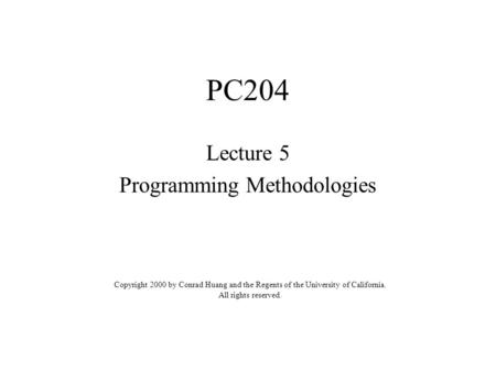 PC204 Lecture 5 Programming Methodologies Copyright 2000 by Conrad Huang and the Regents of the University of California. All rights reserved.
