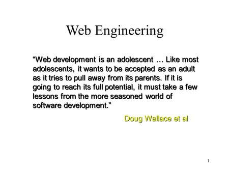"1 Web Engineering ""Web development is an adolescent … Like most adolescents, it wants to be accepted as an adult as it tries to pull away from its parents."