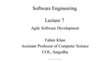 Software Engineering Lecture 7 Lecture # 7 Agile Software Development Fahim Khan Assistant Professor of Computer Science UOL, Sargodha