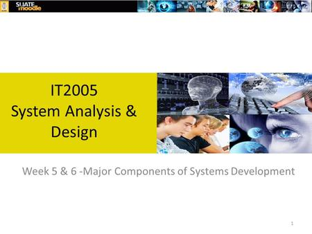 1 Week 5 & 6 -Major Components of Systems Development IT2005 System Analysis & Design.