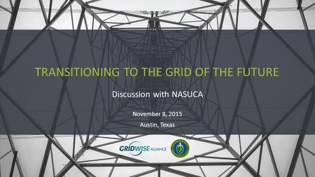 Discussion with NASUCA TRANSITIONING TO THE GRID OF THE FUTURE November 8, 2015 Austin, Texas.