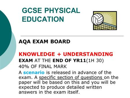 GCSE PHYSICAL EDUCATION AQA EXAM BOARD KNOWLEDGE + UNDERSTANDING EXAM AT THE END OF YR11(1H 30) 40% OF FINAL MARK A scenario is released in advance of.