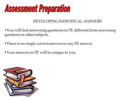 DEVELOPING INDIVIDUAL ANSWERS You will find answering questions in PE different from answering questions in other subjects. There is no single correct.