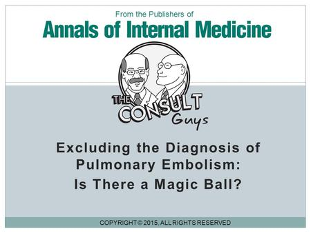 Excluding the Diagnosis of Pulmonary Embolism: Is There a Magic Ball? COPYRIGHT © 2015, ALL RIGHTS RESERVED From the Publishers of.
