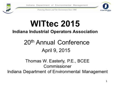 WITtec 2015 Indiana Industrial Operators Association 20 th Annual Conference April 9, 2015 Thomas W. Easterly, P.E., BCEE Commissioner Indiana Department.