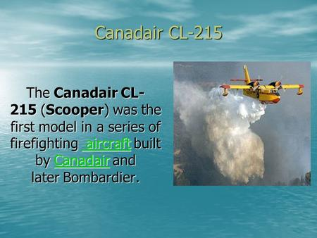 Canadair CL-215 The Canadair CL- 215 (Scooper) was the first model in a series of firefighting aircraft built by Canadair and later Bombardier. aircraft.