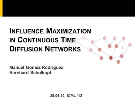 Manuel Gomez Rodriguez Bernhard Schölkopf I NFLUENCE M AXIMIZATION IN C ONTINUOUS T IME D IFFUSION N ETWORKS 29.06.12, ICML '12.