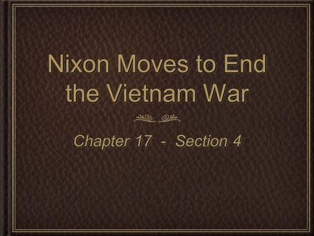 Nixon Moves to End the Vietnam War Chapter 17 - Section 4.