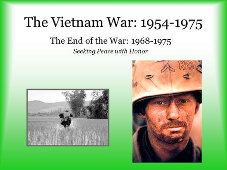 The Vietnam War: 1954-1975 The End of the War: 1968-1975 Seeking Peace with Honor.