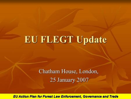 EU Action Plan for Forest Law Enforcement, Governance and Trade EU FLEGT Update Chatham House, London, 25 January 2007 25 January 2007.