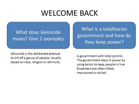 WELCOME BACK What does Genocide mean? Give 2 examples What is a totalitarian government and how do they keep power? Genocide is the deliberate attempt.