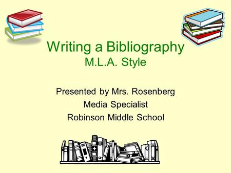 Writing a Bibliography M.L.A. Style Presented by Mrs. Rosenberg Media Specialist Robinson Middle School.