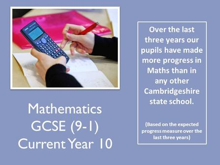 Mathematics GCSE (9-1) Current Year 10 Over the last three years our pupils have made more progress in Maths than in any other Cambridgeshire state school.