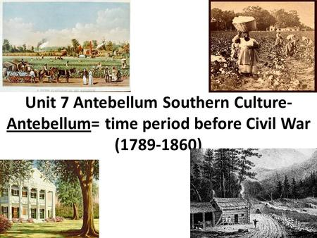 Unit 7 Antebellum Southern Culture- Antebellum= time period before Civil War (1789-1860)