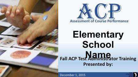 Assessment of Course Performance Dallas Independent School District Elementary School Name Fall ACP Test Administrator Training Presented by: December.
