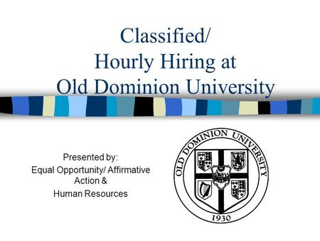 Classified/ Hourly Hiring at Old Dominion University Presented by: Equal Opportunity/ Affirmative Action & Human Resources.