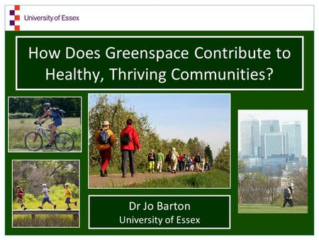 Dr Jo Barton University of Essex How Does Greenspace Contribute to Healthy, Thriving Communities?