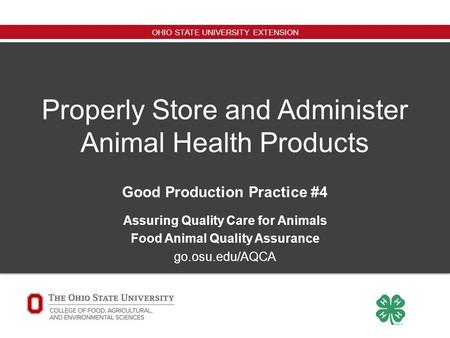 OHIO STATE UNIVERSITY EXTENSION Properly Store and Administer Animal Health Products Good Production Practice #4 Assuring Quality Care for Animals Food.