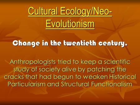 Cultural Ecology/Neo- Evolutionism Change in the twentieth century. Anthropologists tried to keep a scientific study of society alive by patching the cracks.