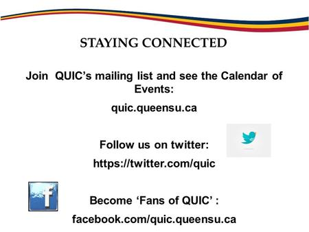 Join QUIC's mailing list and see the Calendar of Events: quic.queensu.ca Follow us on twitter: https://twitter.com/quic Become 'Fans of QUIC' : facebook.com/quic.queensu.ca.