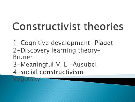 1-Cognitive development –Piaget 2-Discovery learning theory- Bruner 3-Meaningful V. L -Ausubel 4-social constructivism- Vygotsky.