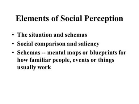 Elements of Social Perception The situation and schemas Social comparison and saliency Schemas -- mental maps or blueprints for how familiar people, events.